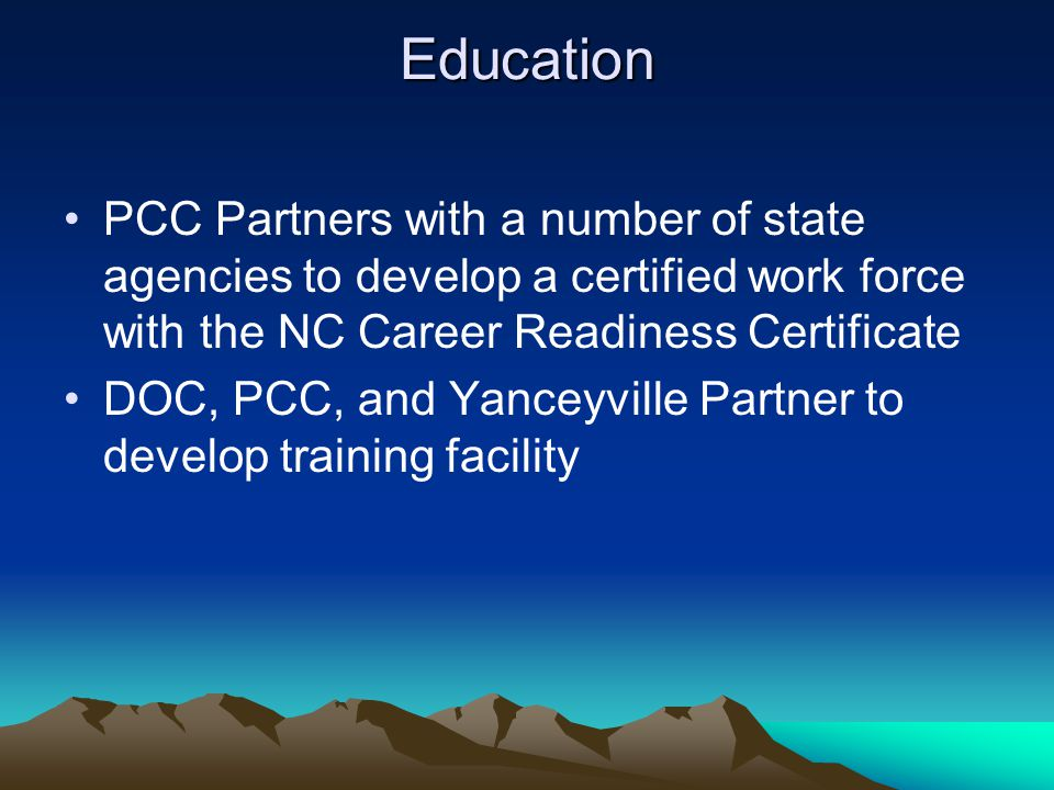 Education PCC Partners with a number of state agencies to develop a certified work force with the NC Career Readiness Certificate DOC, PCC, and Yanceyville Partner to develop training facility