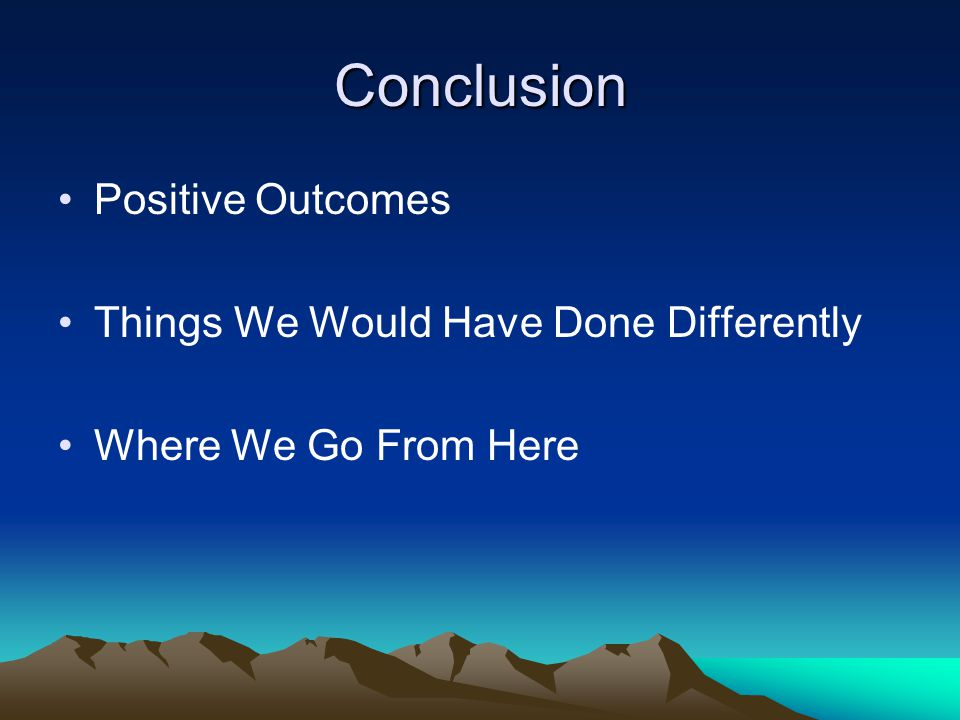Conclusion Positive Outcomes Things We Would Have Done Differently Where We Go From Here
