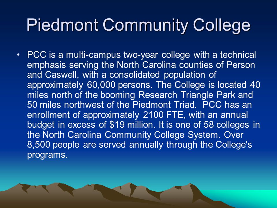 Piedmont Community College PCC is a multi-campus two-year college with a technical emphasis serving the North Carolina counties of Person and Caswell, with a consolidated population of approximately 60,000 persons.