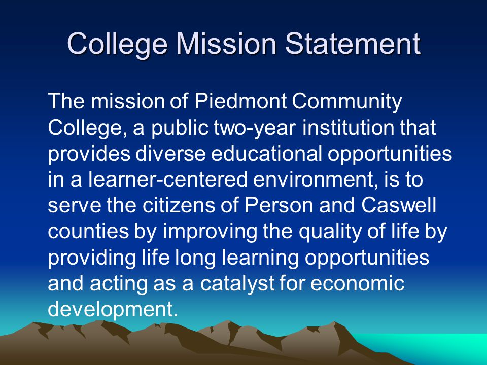 College Mission Statement The mission of Piedmont Community College, a public two-year institution that provides diverse educational opportunities in a learner-centered environment, is to serve the citizens of Person and Caswell counties by improving the quality of life by providing life long learning opportunities and acting as a catalyst for economic development.