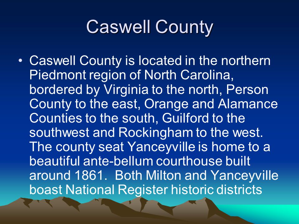 Caswell County Caswell County is located in the northern Piedmont region of North Carolina, bordered by Virginia to the north, Person County to the east, Orange and Alamance Counties to the south, Guilford to the southwest and Rockingham to the west.