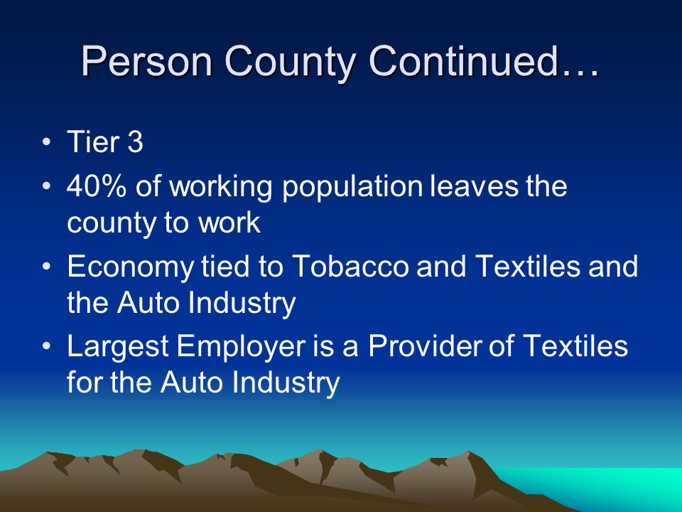 Person County Continued… Tier 3 40% of working population leaves the county to work Economy tied to Tobacco and Textiles and the Auto Industry Largest Employer is a Provider of Textiles for the Auto Industry