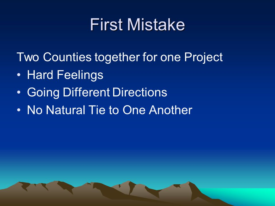 First Mistake Two Counties together for one Project Hard Feelings Going Different Directions No Natural Tie to One Another