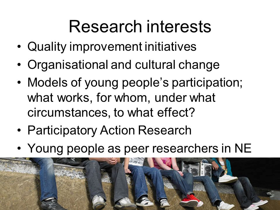 Research interests Quality improvement initiatives Organisational and cultural change Models of young people's participation; what works, for whom, under what circumstances, to what effect.