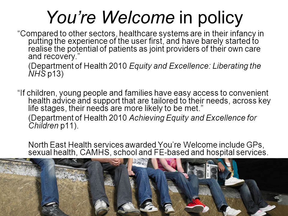 You're Welcome in policy Compared to other sectors, healthcare systems are in their infancy in putting the experience of the user first, and have barely started to realise the potential of patients as joint providers of their own care and recovery. (Department of Health 2010 Equity and Excellence: Liberating the NHS p13) If children, young people and families have easy access to convenient health advice and support that are tailored to their needs, across key life stages, their needs are more likely to be met. (Department of Health 2010 Achieving Equity and Excellence for Children p11).