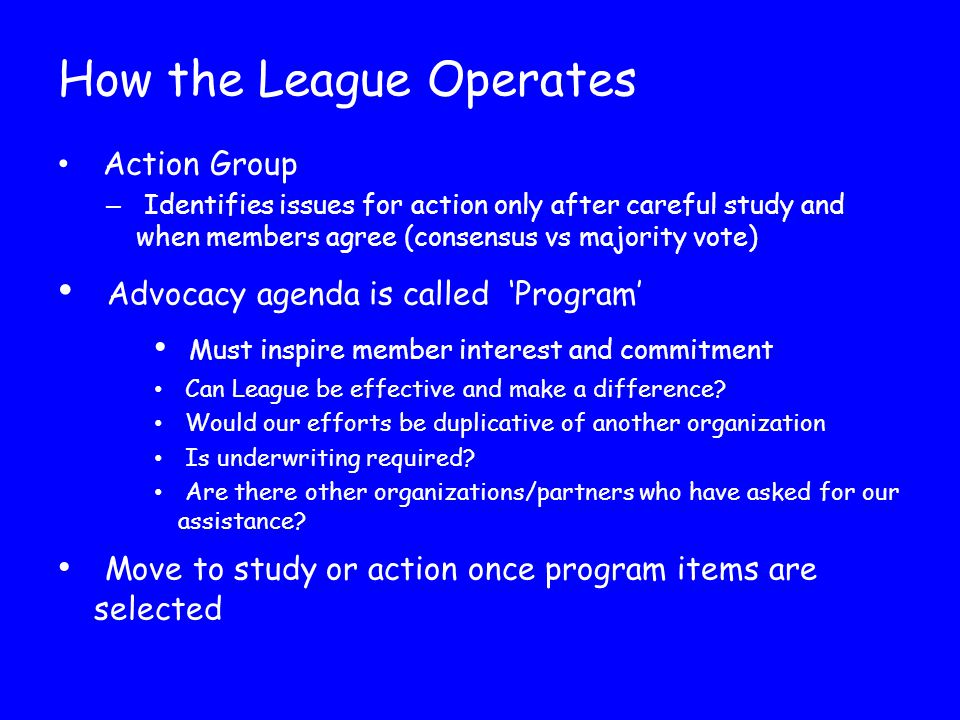 How the League Operates Action Group – Identifies issues for action only after careful study and when members agree (consensus vs majority vote) Advocacy agenda is called 'Program' Must inspire member interest and commitment Can League be effective and make a difference.