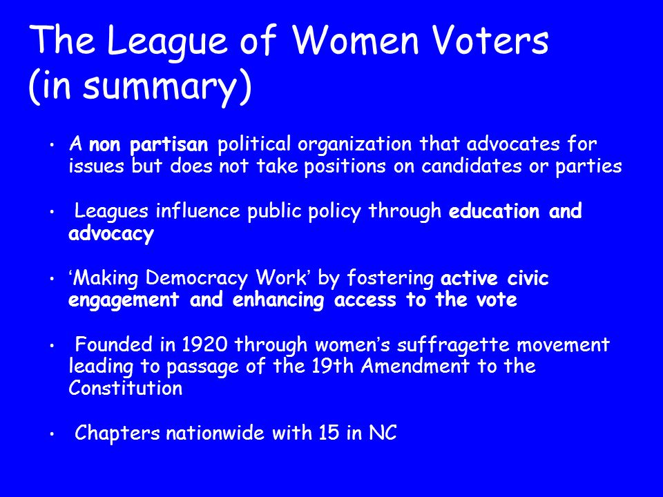 The League of Women Voters (in summary) A non partisan political organization that advocates for issues but does not take positions on candidates or p