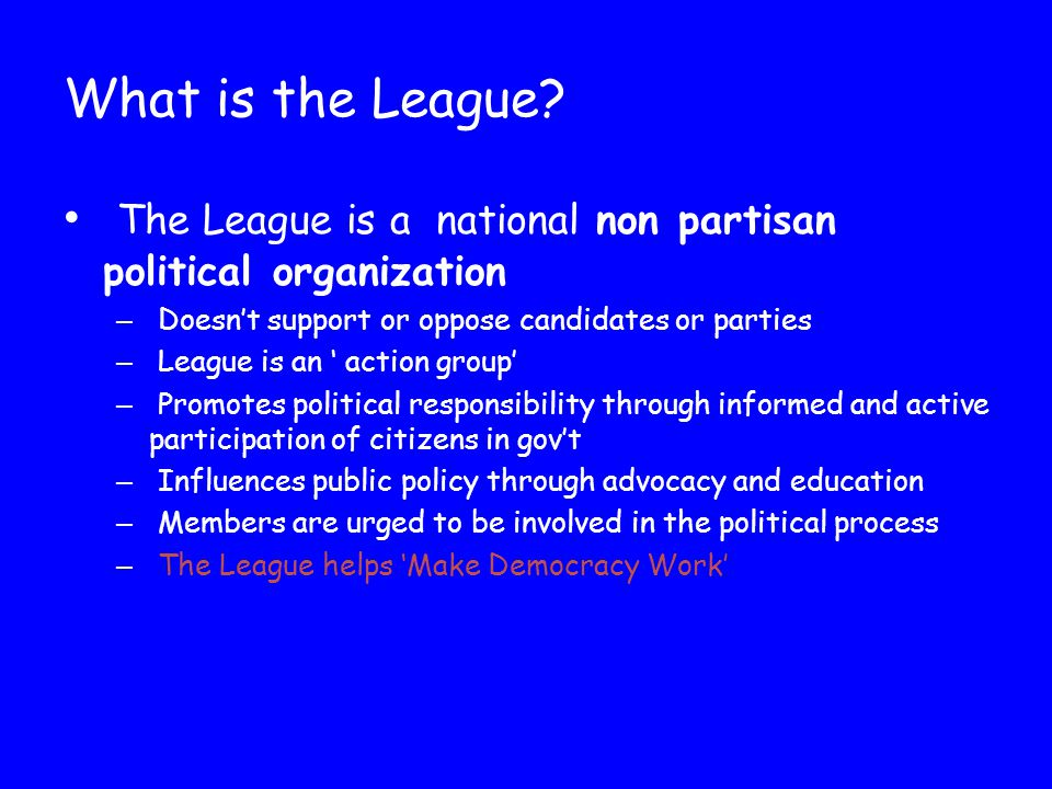 What is the League? The League is a national non partisan political organization – Doesn't support or oppose candidates or parties – League is an ' ac