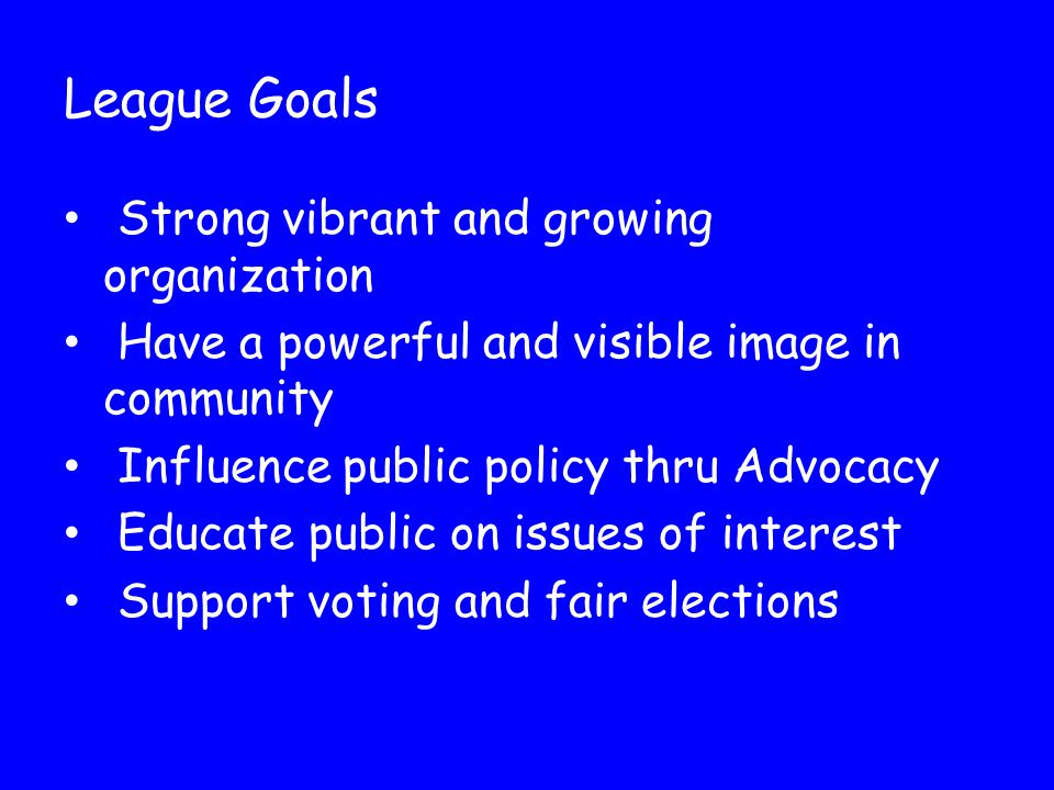 League Goals Strong vibrant and growing organization Have a powerful and visible image in community Influence public policy thru Advocacy Educate public on issues of interest Support voting and fair elections