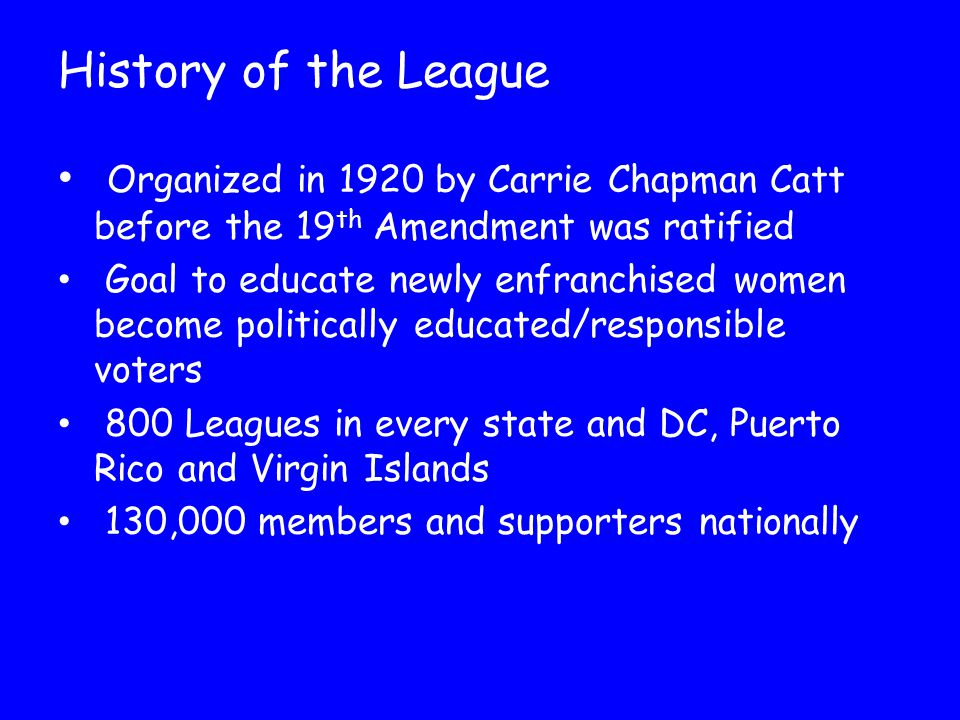 History of the League Organized in 1920 by Carrie Chapman Catt before the 19 th Amendment was ratified Goal to educate newly enfranchised women become politically educated/responsible voters 800 Leagues in every state and DC, Puerto Rico and Virgin Islands 130,000 members and supporters nationally