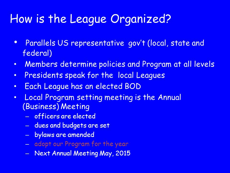 Decisions are made at the state or national biennial Convention – Delegates represent their local or state Leagues proportional to membership – NC's next Convention is June 5-7 in Durham Alternate years meetings are called 'Councils of Leaders' – Two delegates from each local League or state attend All League members can attend these events/ only delegates can vote Organization (con't)