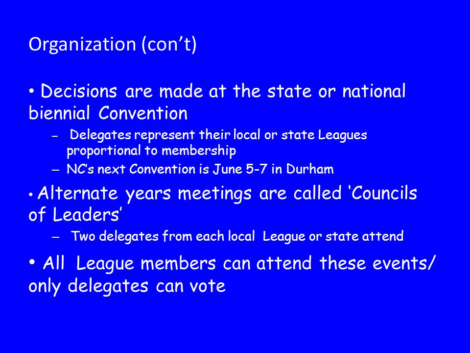 Decisions are made at the state or national biennial Convention – Delegates represent their local or state Leagues proportional to membership – NC's n