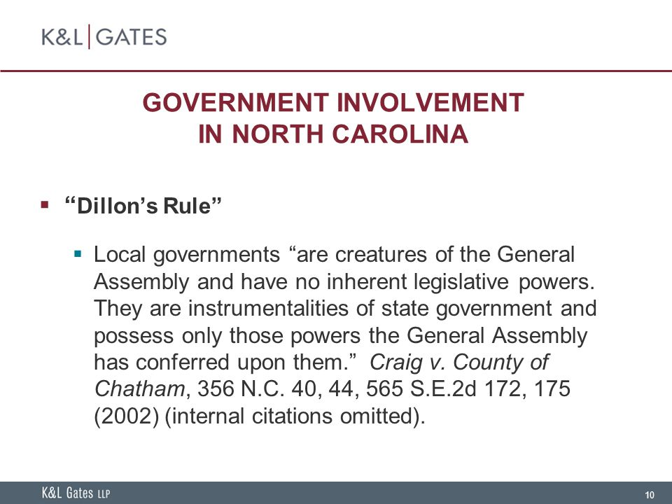 10 GOVERNMENT INVOLVEMENT IN NORTH CAROLINA  Dillon's Rule  Local governments are creatures of the General Assembly and have no inherent legislative powers.