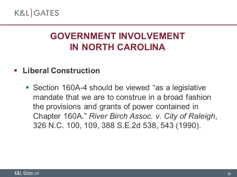 12 GOVERNMENT INVOLVEMENT IN NORTH CAROLINA  Liberal Construction  Section 160A-4 should be viewed as a legislative mandate that we are to construe in a broad fashion the provisions and grants of power contained in Chapter 160A. River Birch Assoc.