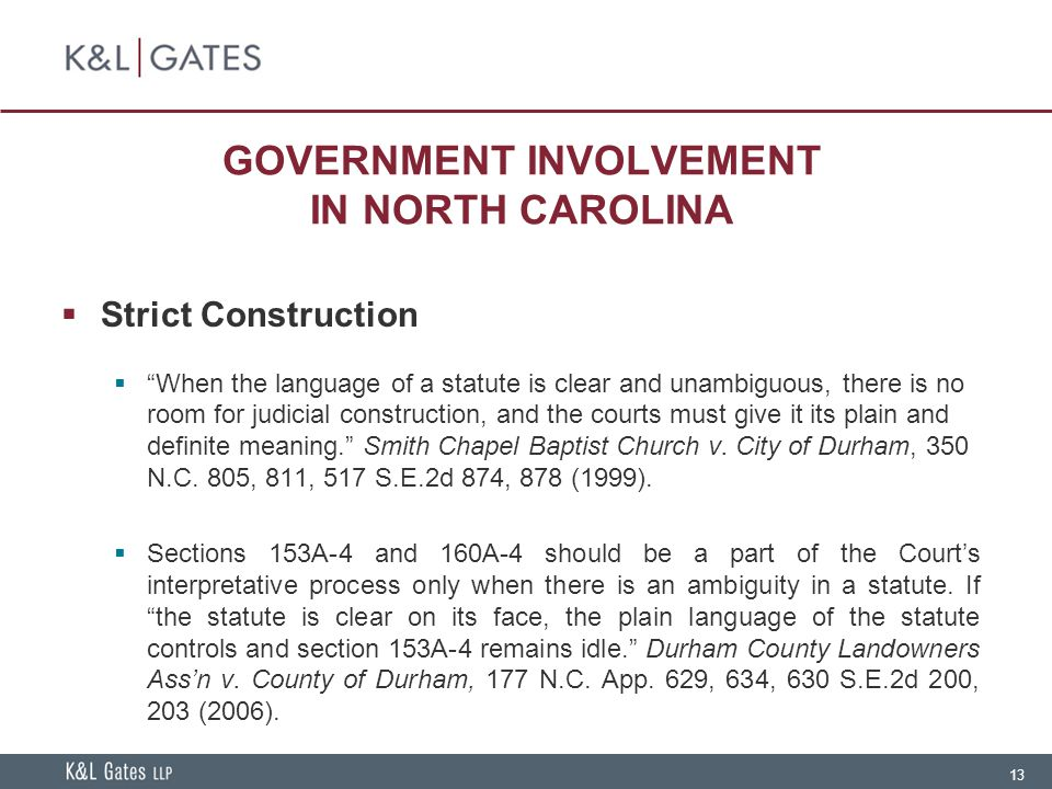 13 GOVERNMENT INVOLVEMENT IN NORTH CAROLINA  Strict Construction  When the language of a statute is clear and unambiguous, there is no room for judicial construction, and the courts must give it its plain and definite meaning. Smith Chapel Baptist Church v.