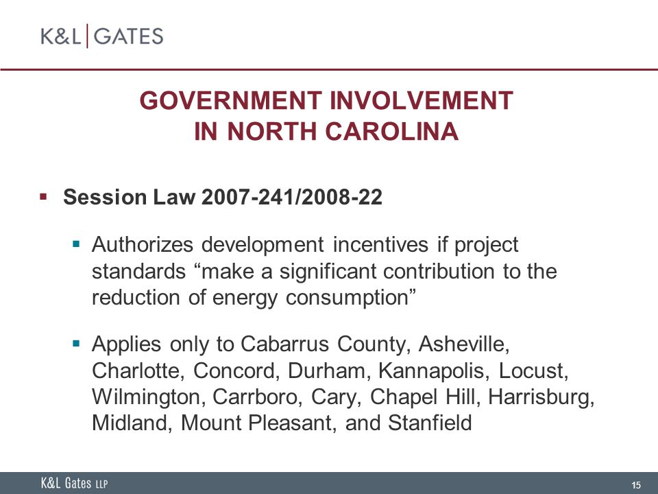 15 GOVERNMENT INVOLVEMENT IN NORTH CAROLINA  Session Law 2007-241/2008-22  Authorizes development incentives if project standards make a significant contribution to the reduction of energy consumption  Applies only to Cabarrus County, Asheville, Charlotte, Concord, Durham, Kannapolis, Locust, Wilmington, Carrboro, Cary, Chapel Hill, Harrisburg, Midland, Mount Pleasant, and Stanfield