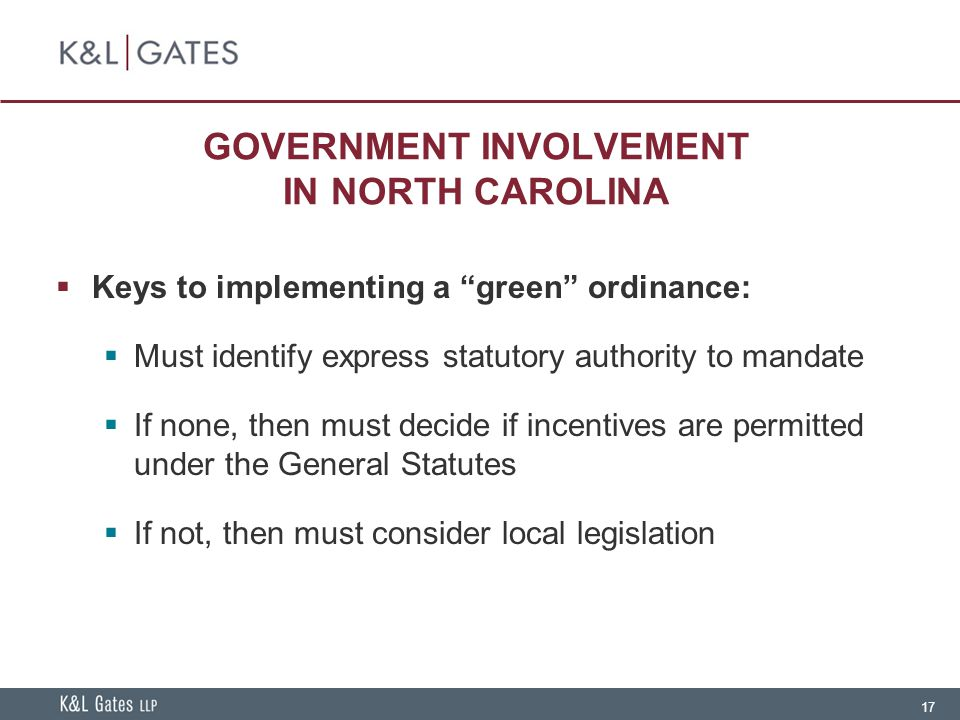 17 GOVERNMENT INVOLVEMENT IN NORTH CAROLINA  Keys to implementing a green ordinance:  Must identify express statutory authority to mandate  If none, then must decide if incentives are permitted under the General Statutes  If not, then must consider local legislation