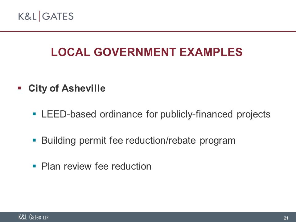 21 LOCAL GOVERNMENT EXAMPLES  City of Asheville  LEED-based ordinance for publicly-financed projects  Building permit fee reduction/rebate program  Plan review fee reduction