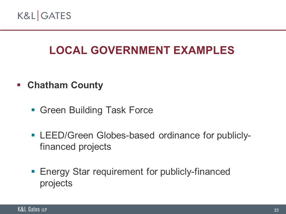 23 LOCAL GOVERNMENT EXAMPLES  Chatham County  Green Building Task Force  LEED/Green Globes-based ordinance for publicly- financed projects  Energy Star requirement for publicly-financed projects