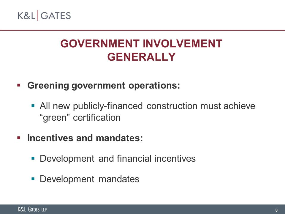 8 GOVERNMENT INVOLVEMENT GENERALLY  Greening government operations:  All new publicly-financed construction must achieve green certification  Incentives and mandates:  Development and financial incentives  Development mandates