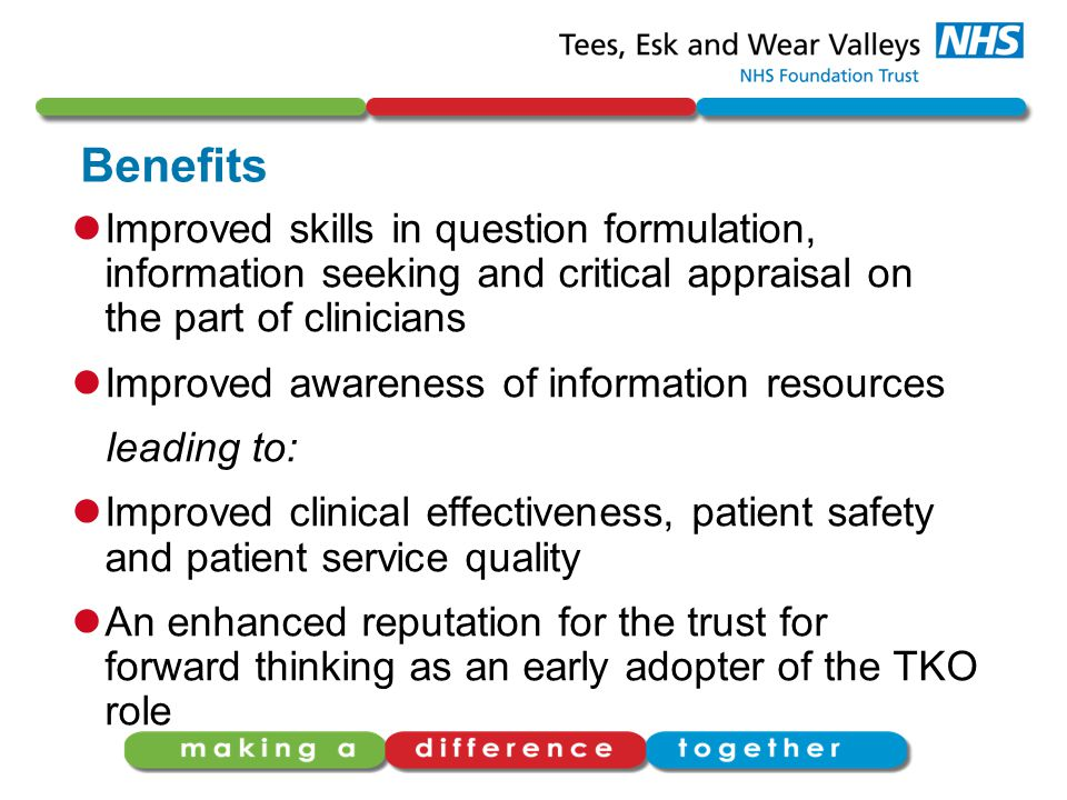 Benefits Improved skills in question formulation, information seeking and critical appraisal on the part of clinicians Improved awareness of information resources leading to: Improved clinical effectiveness, patient safety and patient service quality An enhanced reputation for the trust for forward thinking as an early adopter of the TKO role
