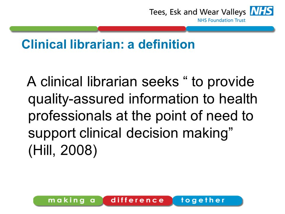 Clinical librarian: a definition A clinical librarian seeks to provide quality-assured information to health professionals at the point of need to support clinical decision making (Hill, 2008)