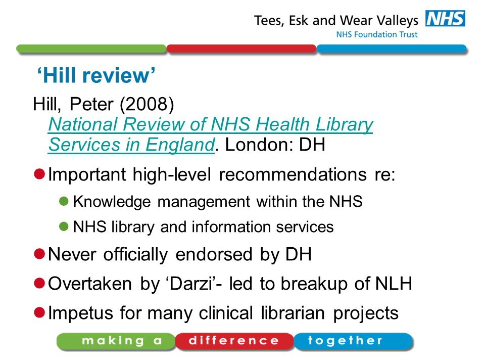 'Hill review' Hill, Peter (2008) National Review of NHS Health Library Services in England. London: DH National Review of NHS Health Library Services