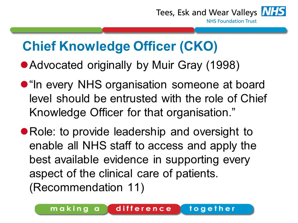 Chief Knowledge Officer (CKO) Advocated originally by Muir Gray (1998) In every NHS organisation someone at board level should be entrusted with the role of Chief Knowledge Officer for that organisation. Role: to provide leadership and oversight to enable all NHS staff to access and apply the best available evidence in supporting every aspect of the clinical care of patients.