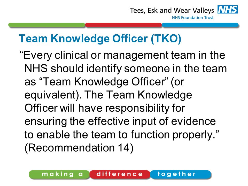 "Team Knowledge Officer (TKO) ""Every clinical or management team in the NHS should identify someone in the team as ""Team Knowledge Officer"" (or equival"