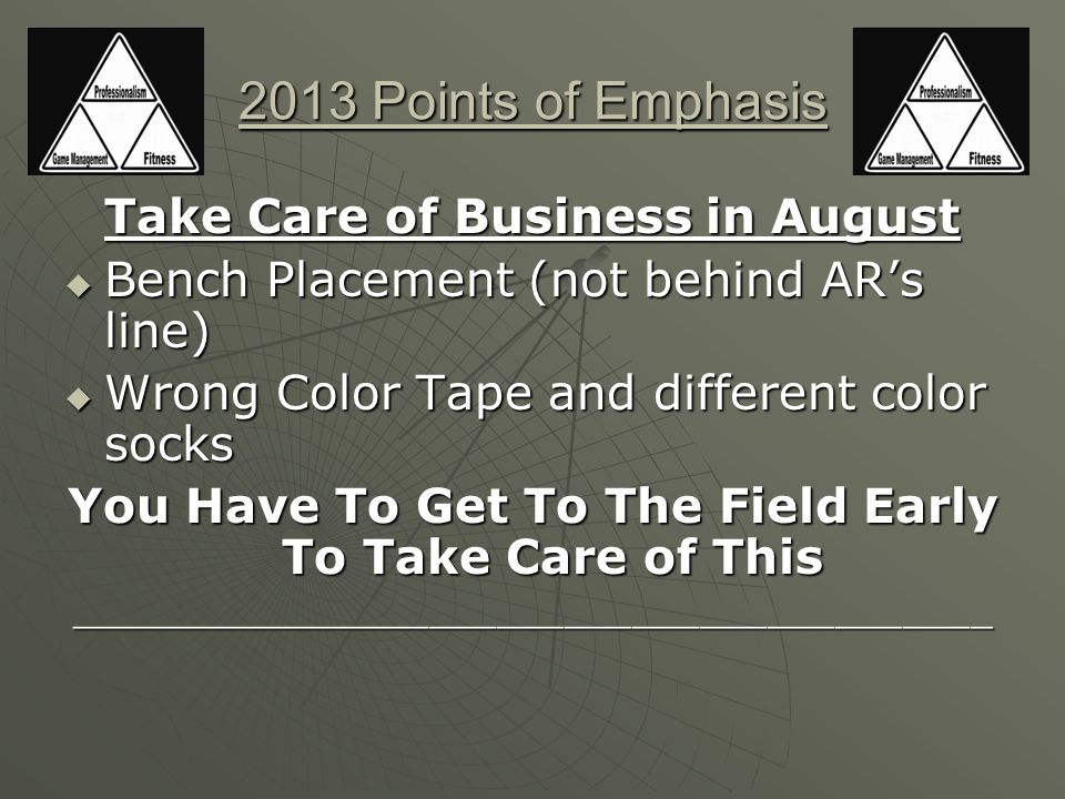 2013 Points of Emphasis Take Care of Business in August  Bench Placement (not behind AR's line)  Wrong Color Tape and different color socks You Have To Get To The Field Early To Take Care of This _________________________________________