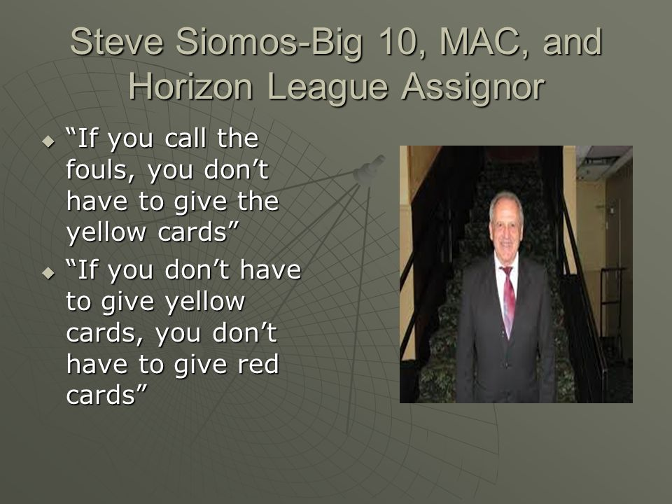 Steve Siomos-Big 10, MAC, and Horizon League Assignor  If you call the fouls, you don't have to give the yellow cards  If you don't have to give yellow cards, you don't have to give red cards