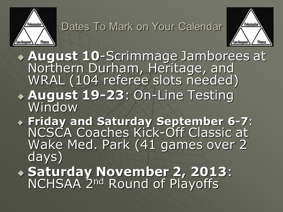 Dates To Mark on Your Calendar  August 10-Scrimmage Jamborees at Northern Durham, Heritage, and WRAL (104 referee slots needed)  August 19-23: On-Line Testing Window  Friday and Saturday September 6-7: NCSCA Coaches Kick-Off Classic at Wake Med.