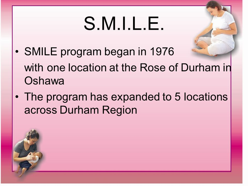 S.M.I.L.E. SMILE program began in 1976 with one location at the Rose of Durham in Oshawa The program has expanded to 5 locations across Durham Region