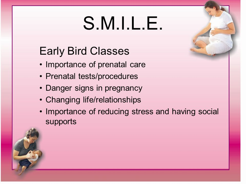 S.M.I.L.E. Early Bird Classes Importance of prenatal care Prenatal tests/procedures Danger signs in pregnancy Changing life/relationships Importance o
