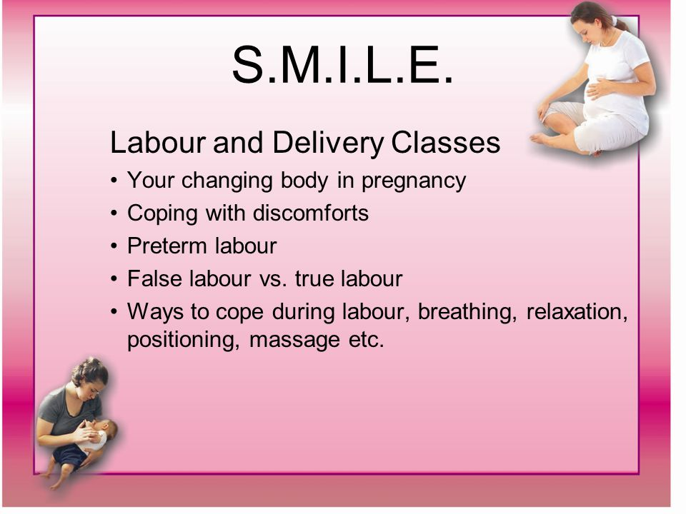 S.M.I.L.E. Labour and Delivery Classes Your changing body in pregnancy Coping with discomforts Preterm labour False labour vs. true labour Ways to cop