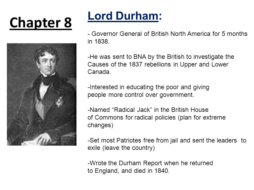 Chapter 8 Lord Durham: - Governor General of British North America for 5 months in 1838.