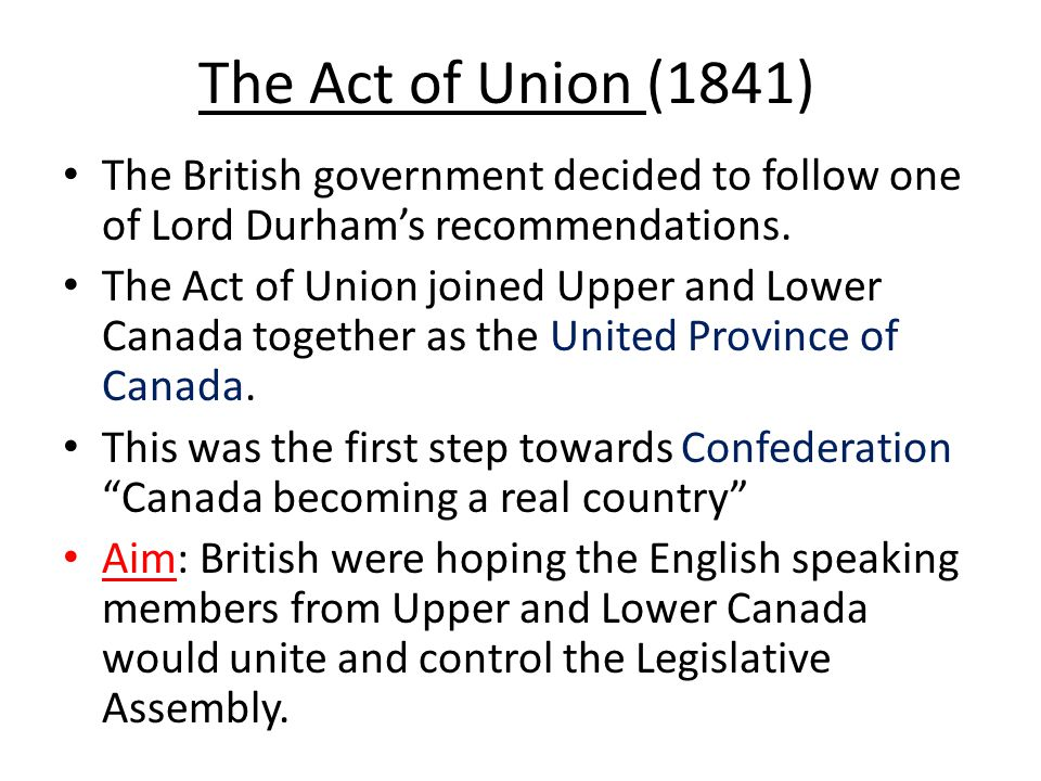 The Act of Union (1841) The British government decided to follow one of Lord Durham's recommendations.