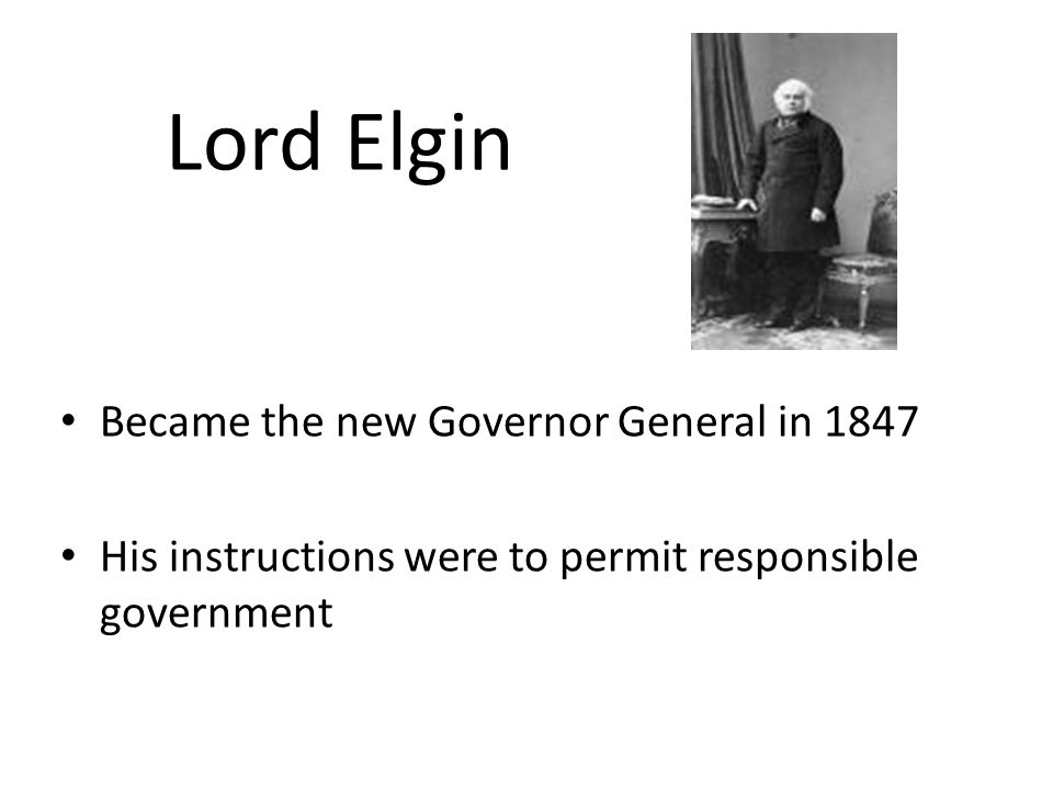 Lord Elgin Became the new Governor General in 1847 His instructions were to permit responsible government