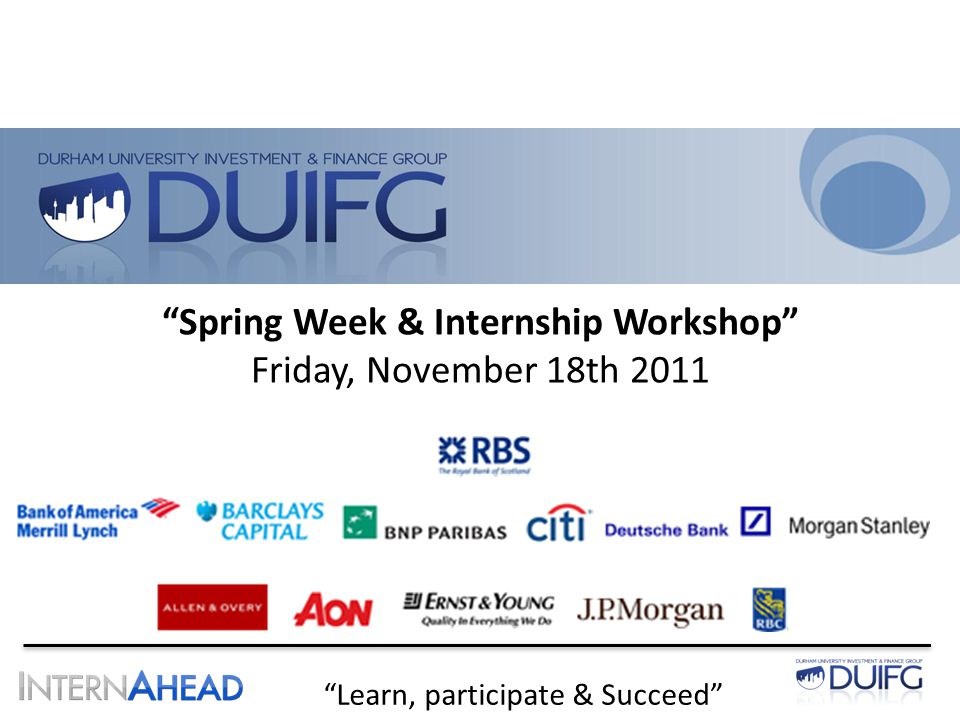 Learn, participate & Succeed Spring Week & Internship Workshop Friday, November 18th 2011