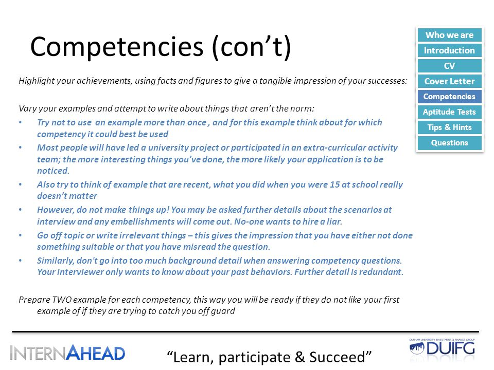 Learn, participate & Succeed Competencies (con't) Highlight your achievements, using facts and figures to give a tangible impression of your successes: Vary your examples and attempt to write about things that aren't the norm: Try not to use an example more than once, and for this example think about for which competency it could best be used Most people will have led a university project or participated in an extra-curricular activity team; the more interesting things you've done, the more likely your application is to be noticed.