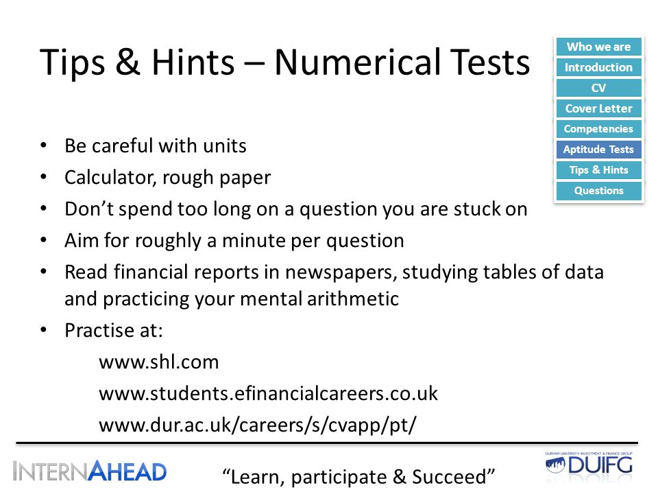 Learn, participate & Succeed Tips & Hints – Numerical Tests Be careful with units Calculator, rough paper Don't spend too long on a question you are stuck on Aim for roughly a minute per question Read financial reports in newspapers, studying tables of data and practicing your mental arithmetic Practise at: www.shl.com www.students.efinancialcareers.co.uk www.dur.ac.uk/careers/s/cvapp/pt/ Who we are Introduction CV Cover Letter Competencies Aptitude Tests Tips & Hints Questions