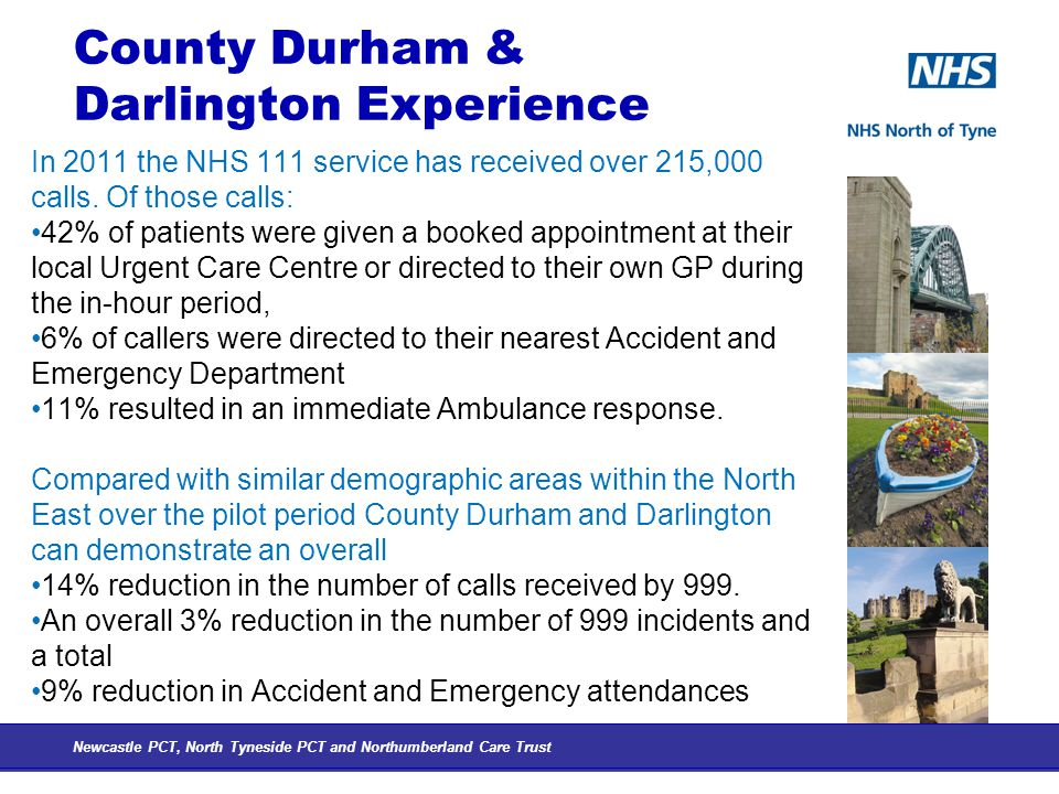 County Durham & Darlington Experience In 2011 the NHS 111 service has received over 215,000 calls.