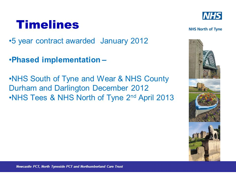 Timelines 5 year contract awarded January 2012 Phased implementation – NHS South of Tyne and Wear & NHS County Durham and Darlington December 2012 NHS Tees & NHS North of Tyne 2 nd April 2013 Newcastle PCT, North Tyneside PCT and Northumberland Care Trust