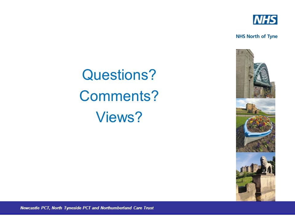 Questions Comments Views Newcastle PCT, North Tyneside PCT and Northumberland Care Trust