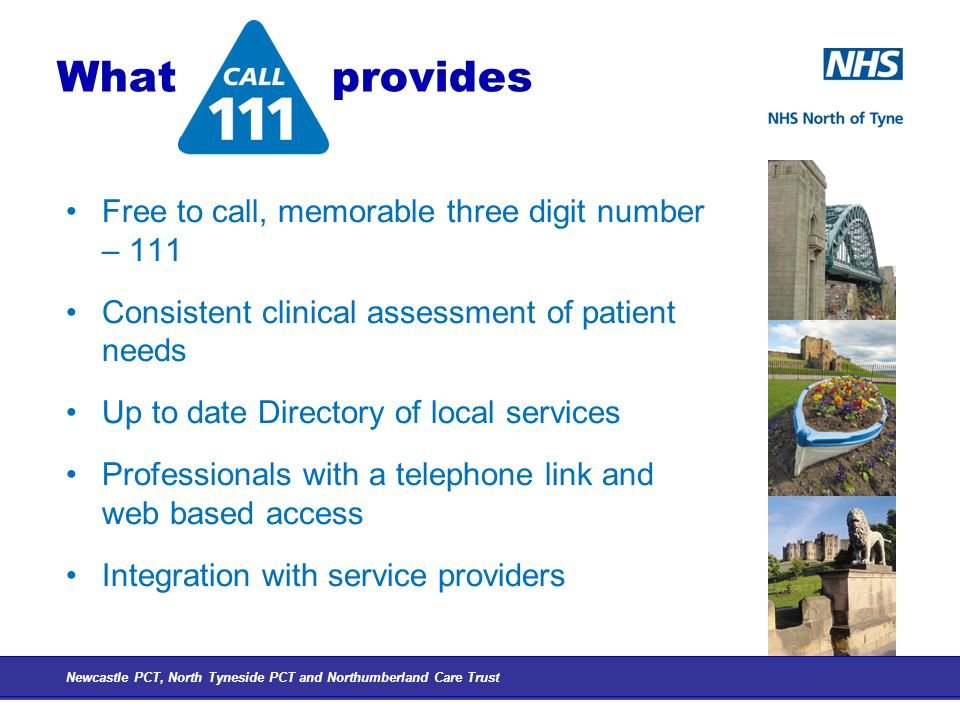 What provides Free to call, memorable three digit number – 111 Consistent clinical assessment of patient needs Up to date Directory of local services Professionals with a telephone link and web based access Integration with service providers Newcastle PCT, North Tyneside PCT and Northumberland Care Trust