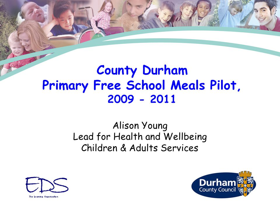 Alison Young Lead for Health and Wellbeing Children & Adults Services County Durham Primary Free School Meals Pilot, 2009 - 2011