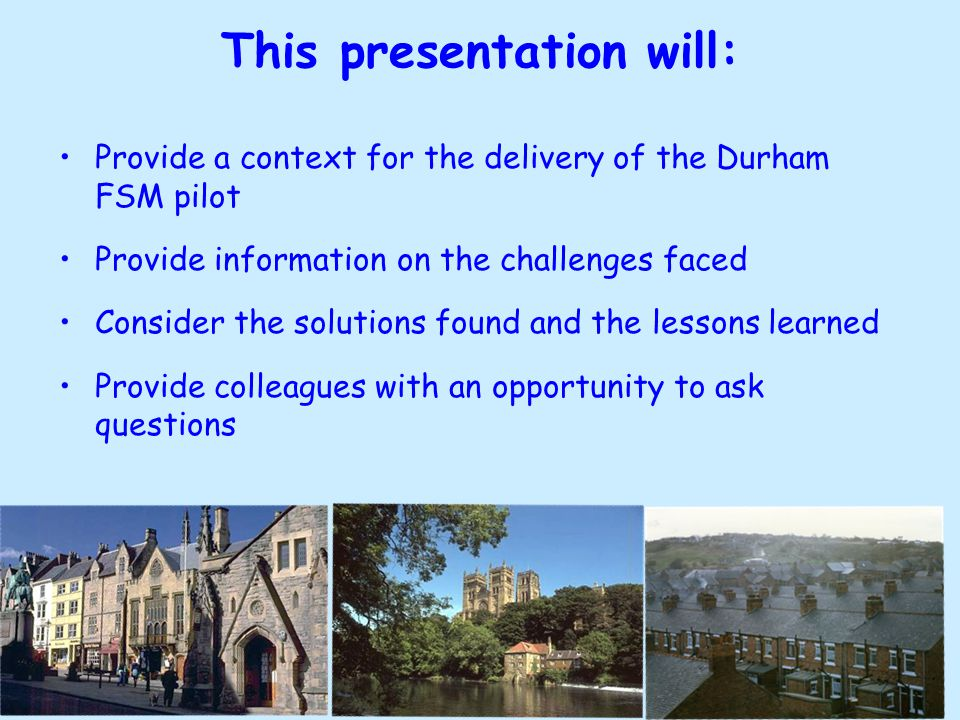 This presentation will: Provide a context for the delivery of the Durham FSM pilot Provide information on the challenges faced Consider the solutions