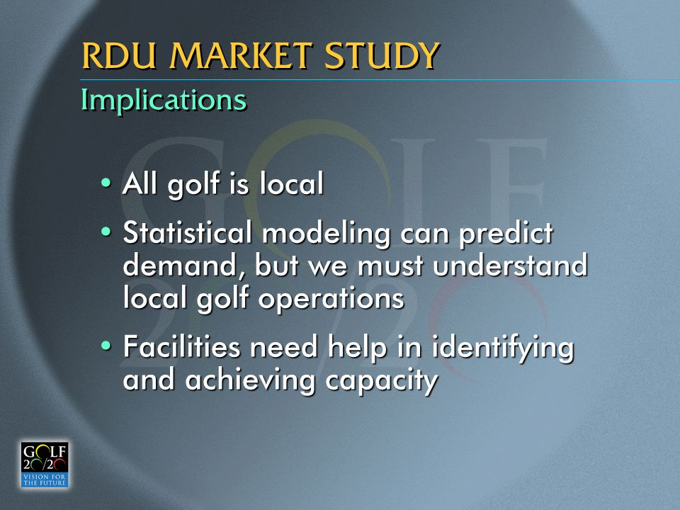 Implications RDU MARKET STUDY All golf is localAll golf is local Statistical modeling can predict demand, but we must understand local golf operations