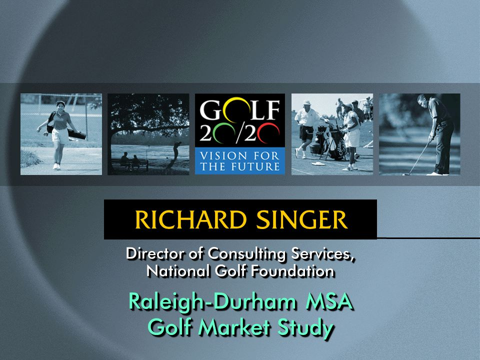 RICHARD SINGER Director of Consulting Services, National Golf Foundation Raleigh-Durham MSA Golf Market Study Director of Consulting Services, National Golf Foundation Raleigh-Durham MSA Golf Market Study