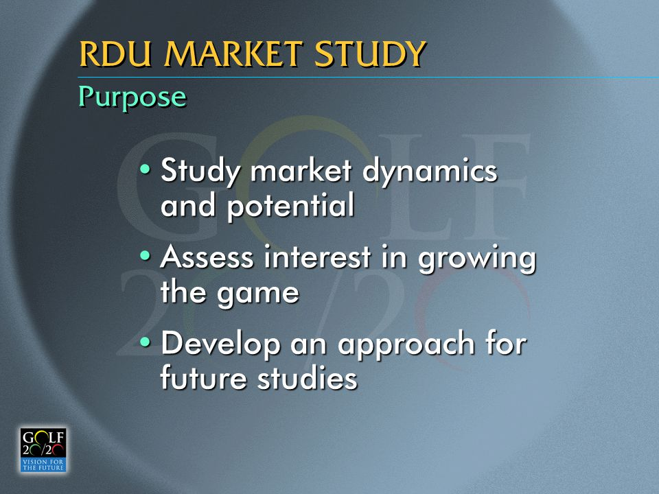 Purpose RDU MARKET STUDY Study market dynamics and potentialStudy market dynamics and potential Assess interest in growing the gameAssess interest in growing the game Develop an approach for future studiesDevelop an approach for future studies